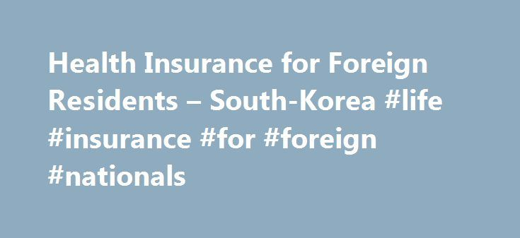 Health Insurance for Foreign Residents – South-Korea #life #insurance #for #foreign #nationals http://diet.nef2.com/health-insurance-for-foreign-residents-south-korea-life-insurance-for-foreign-nationals/  # Health Insurance for Foreign Residents This section addresses how the Korean National Health Insurance System directly affect foreign residents. However, you must read the other sections on this topic on K4E to ensure that you are fully informed. Look at the page entitled Health…