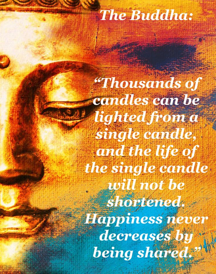 """""""Thousands of candles can be lighted from a single candle, and the life of the single candle will not be shortened. Happiness never decreases by being shared."""" —The Buddha"""