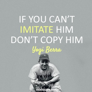 If you can't imitate him then don't copy him. - Yogi Berra