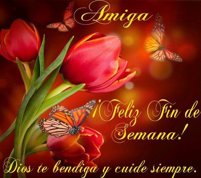 Amiga, Feliz Fin de Semana! Dios te bendiga y cuide siempre.