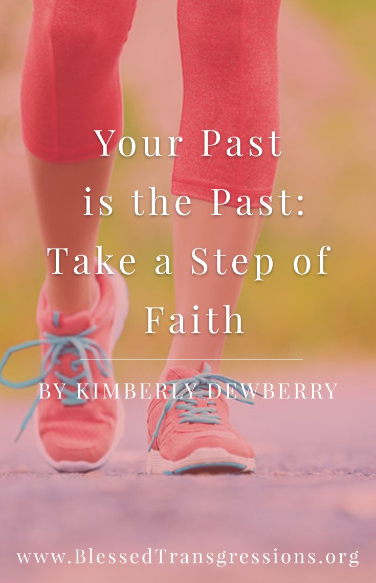 Your Past is the Past: Take a Step of Faith. Christian blog, magazine, God, Jesus, faith, truth, love, advice, blogging, Christianity, blessed transgressions, hope, friendship, hardship, overcoming difficulty, testimony, family, marriage.