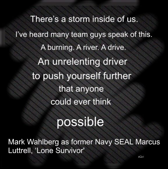 """There's a storm inside of us. I've heard many team guys speak of this. A burning. A river. A drive. An unrelenting driver to push yourself further than anyone could ever think possible."" - Lone Survivor #LoneSurvivor"