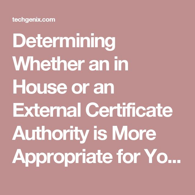 Determining Whether an in House or an External Certificate Authority is More Appropriate for Your Company