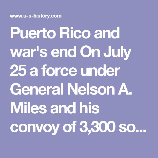 Puerto Rico and war's end  On July 25 a force under General Nelson A. Miles and his convoy of 3,300 soldiers and nine transports (escorted by the USS Massachusetts) moved into Puerto Rico  against minor resistance — easily taking the island. The day after General Miles landed, the Spanish government sued for peace through the French ambassador in Washington. After negotiations lasting two weeks, an armistice was signed on August 12, less than four months after the war's beginning.  The peace…