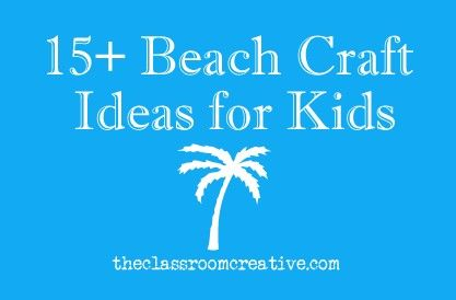 15+ Beach Crafts for Kids.  ~~Lots of fun ideas for the kids!