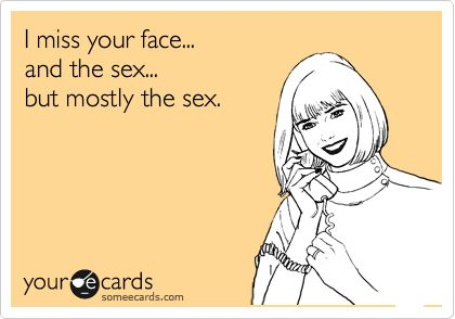 I miss your face... and the sex... but mostly the sex. | Flirting Ecard | someecards.com