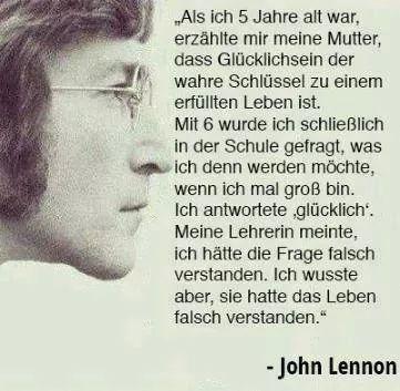"""Als ich fünf Jahre alt war, erzählte mir meine Mutter, dass Glücklichsein der wahre Schlüssel zu einem erfüllten Leben ist. Mit sechs Jahren wurde ich schließlich in der Schule gefragt, was ich denn werden möchte, wenn ich mal groß bin. Ich antwortete """"glücklich""""- Meine Lehrerin meinte, ich hätte die Frage falsch verstanden. Ich wusste aber, sie hatte das Leben falsch verstanden. -John Lennon"""