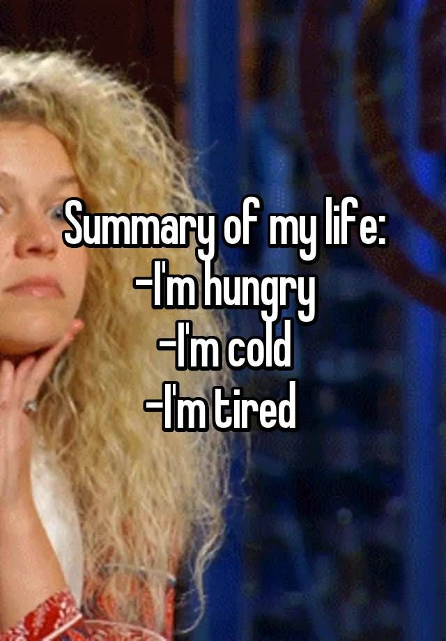 """""""Summary of my life: -I'm hungry -I'm cold -I'm tired """""""