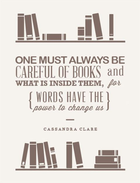 """One must always be careful of BOOKS and what is inside them, for words have the power to change us."" - Cassandra Clare - QUOTES / WORDS"