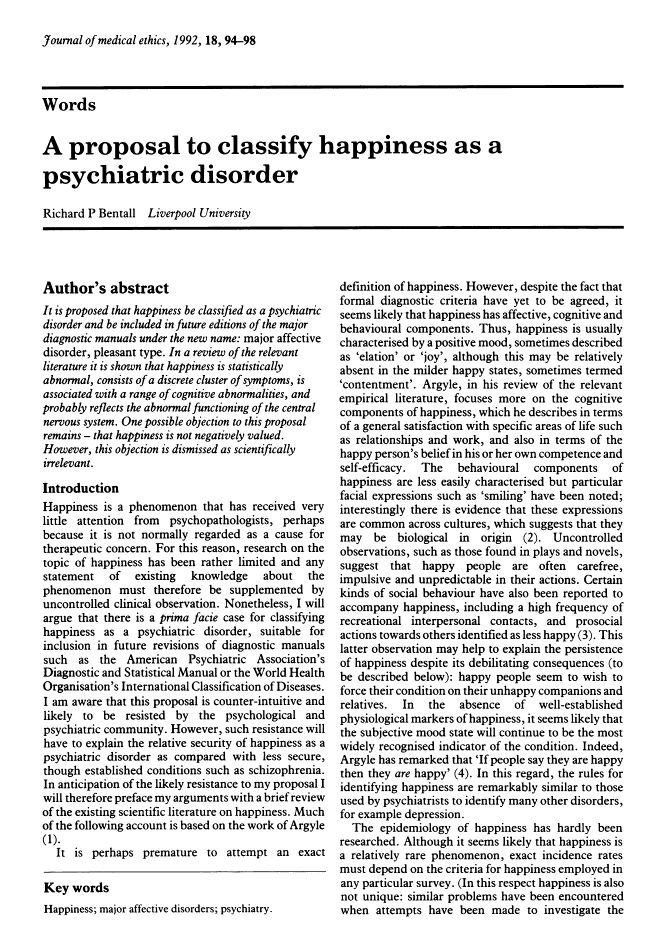 It is proposed that happiness be classified as a psychiatric disorder and be included in future editions of the major diagnostic manuals under the new name: major affective disorder, pleasant type. In a review of the relevant literature it is shown that happiness is statistically abnormal, consists of a discrete cluster of symptoms, is associated with a range of cognitive abnormalities, and probably reflects the abnormal functioning of the central nervous system.