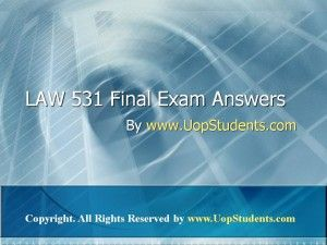 Get the best tutorials and Ace your exam. Join us to experience how easy exam can be. http://www.AssignmenteHelp.com/ provide LAW 531 and Entire Course question with answers. LAW, Finance, Economics and Accounting Homework Help, university of phoenix discussion questions, UOP Materials, etc. All the best!!