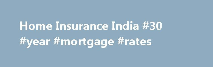 Home Insurance India #30 #year #mortgage #rates http://mortgage.remmont.com/home-insurance-india-30-year-mortgage-rates/  #property insurance calculator # Home Insurance Policy A home is a place, which provides you the warmth and peace that one looks forward to at the end of a hard day's work. However, our home can also be threatened with burglary, damages caused by natural and man-made disasters. To secure your home of any threat, it offers you Home Insurance Policy, which will provide…