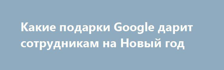 Какие подарки Google дарит сотрудникам на Новый год http://ilenta.com/news/company/news_14185.html  Приближаются новогодние и рождественские праздники, к которым заранее готовятся как рядовые граждане, так и целые компании. ***