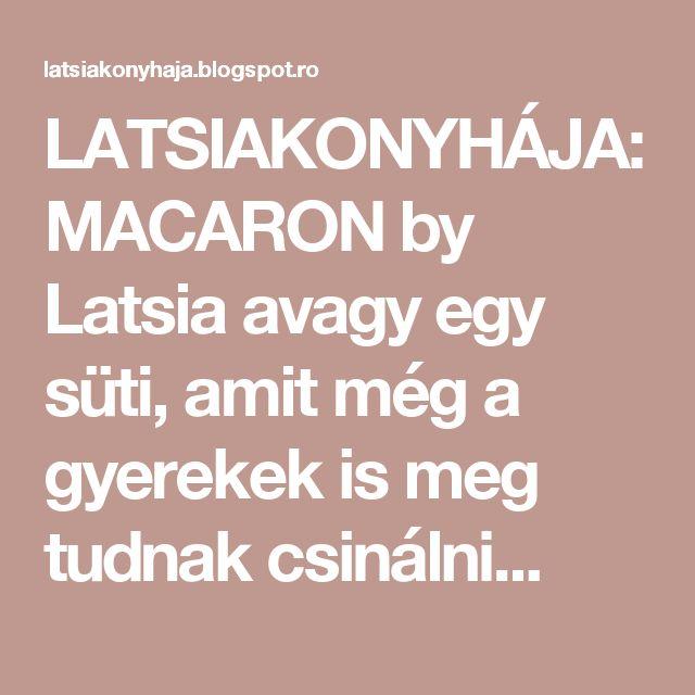 LATSIAKONYHÁJA: MACARON by Latsia avagy egy süti, amit még a gyerekek is meg tudnak csinálni...