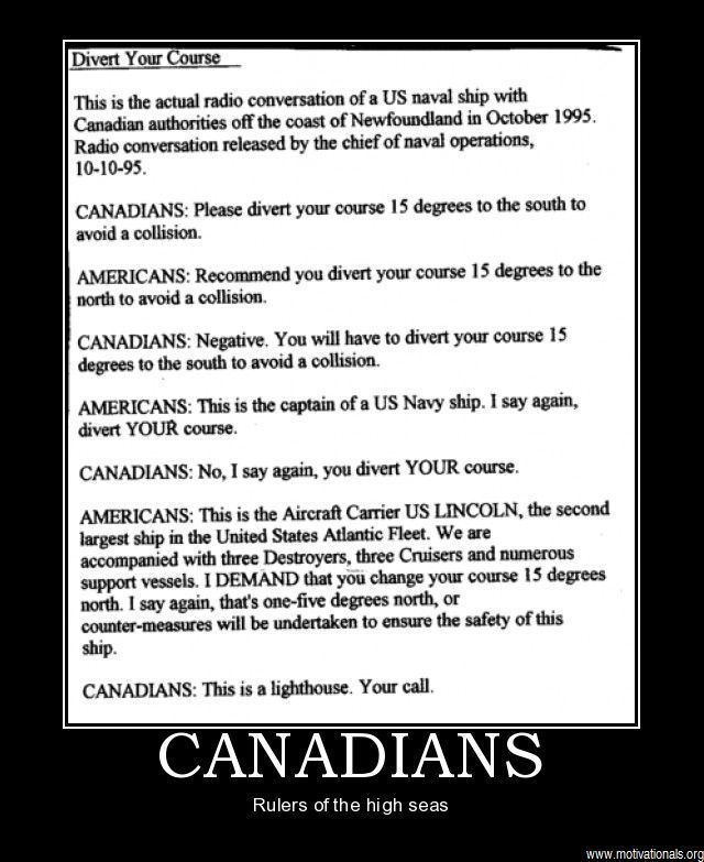This old, (fake but funny) story. See it doing the rounds now as English vs Irish. (Ha ha, as if!) And the caption on this demotivational poster? SO not the point! Still good for a chuckle. [The U.S Navy even has web page on it: http://www.navy.mil/navydata/nav_legacy.asp?id=174 ]