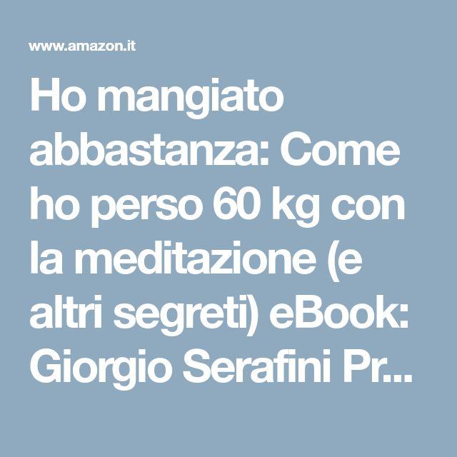 Ho mangiato abbastanza: Come ho perso 60 kg con la meditazione (e altri segreti) eBook: Giorgio Serafini Prosperi: Amazon.it: Libri