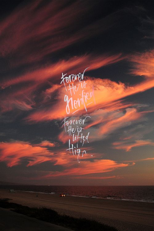 Forever His is glorified...Forever He is lifted higher.