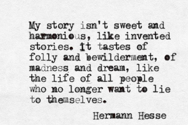 """Like the life of all people who no longer want to lie to themselves"". Hermann Hesse"