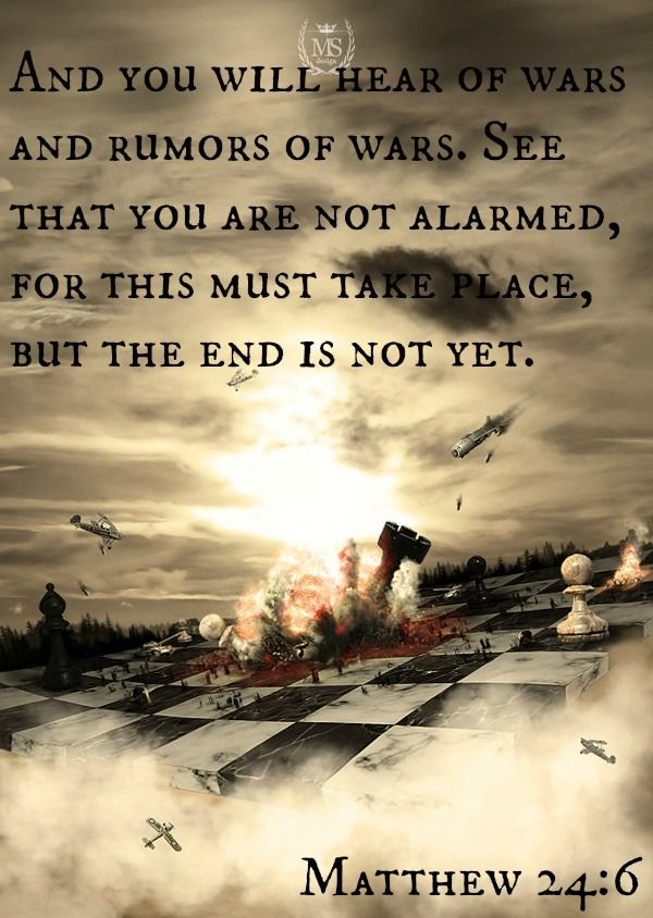 And you will hear of wars and rumors of wars. See that you are not alarmed, for this must take place, but the end is not yet. -- Matthew 24:6