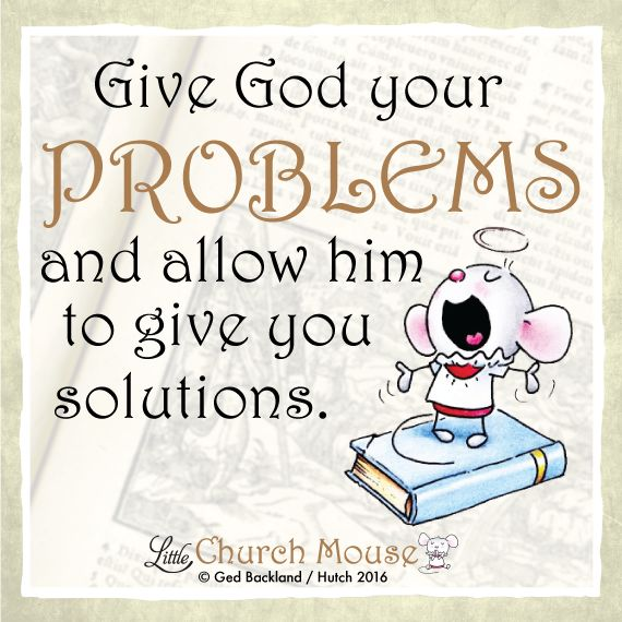 Give God your problems and allow him to give you solutions. ~ Little Church Mouse