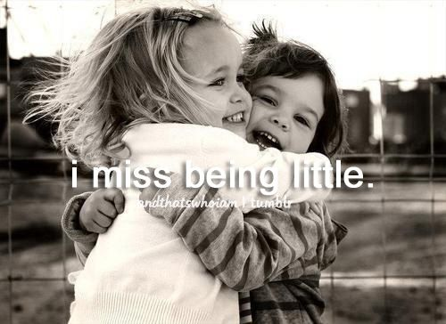 i miss being little, a lot.