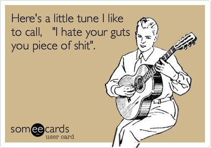 """Here's a little tune I like to call, """"I hate your guts you piece of shit"""". 