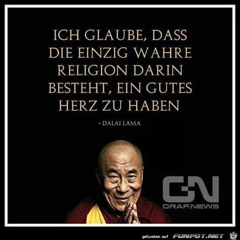 Ich glaube, dass die einzig wahre Religion darin besteht, ein gutes Herz zu haben. (Dalai Lama)