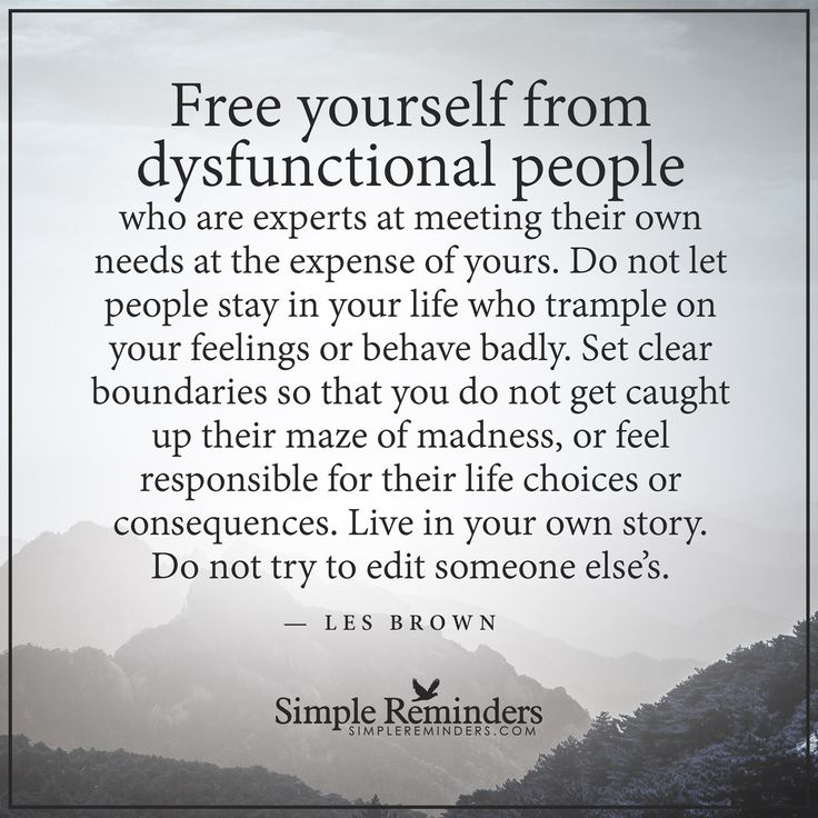 Free yourself from dysfunctional people Free yourself from dysfunctional people who are experts at meeting their own needs at the expense of yours. Do not let people stay in your life who trample on your feelings or behave badly. Set clear boundaries so that you do not get caught up their maze of madness, or feel responsible for their life choices or consequences. Live in your...