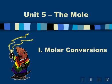 IIIIIIIV Unit 5 – The Mole I. Molar Conversions. Molar Conversions n Molar Mass is a conversion factor to convert mass of any element or compound to moles.>
