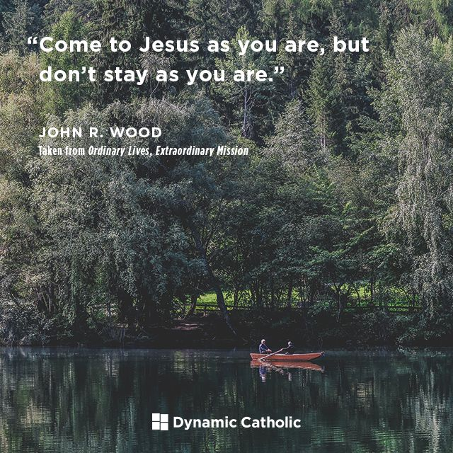 """""""Come to Christ as you are, but don't stay as you are."""" Taken From Ordinary Lives, Extraordinary Mission by John R. Wood"""