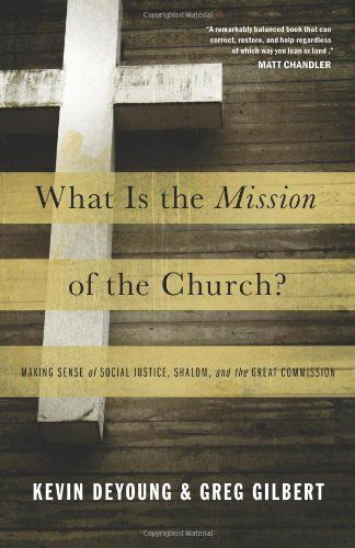 What Is the Mission of the Church?: Making Sense of Social Justice, Shalom, and the Great Commission Kevin DeYoung, Greg Gilbert  http://www.ebooknetworking.net/books_detail-1433526905.html