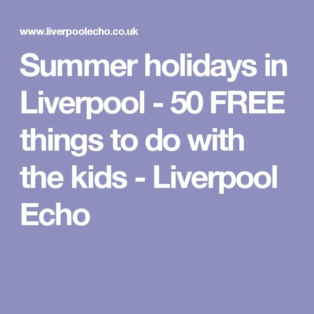 Summer holidays in Liverpool - 50 FREE things to do with the kids - Liverpool Echo