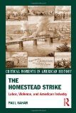 The Homestead Strike: Labor, Violence, and American Industry (Critical Moments in American History): Kahan, Paul