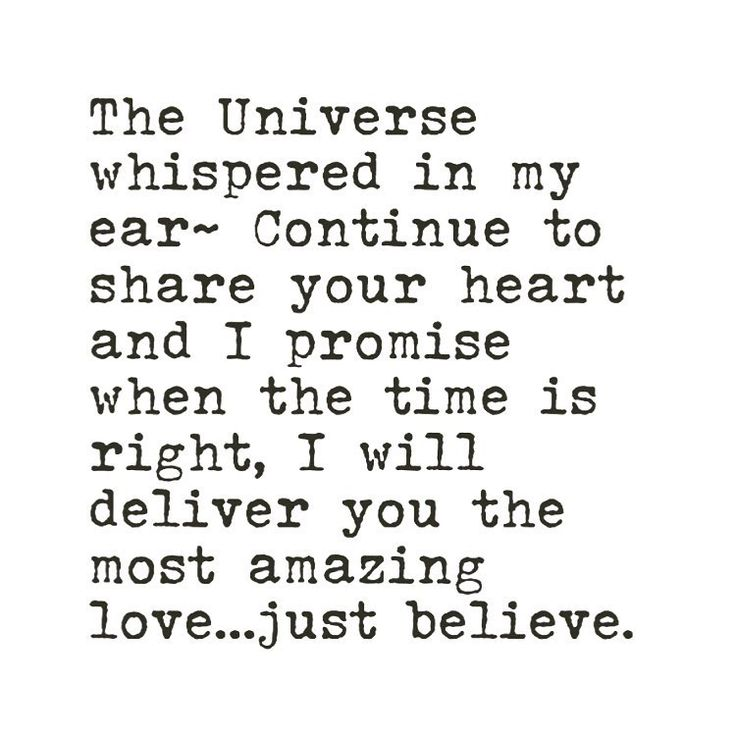 The Universe whispered in my ear - Continue to share your heart and I promise when the time is right, I will deliver you the most amazing love... just believe. -