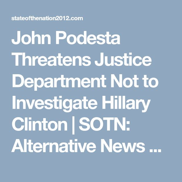 John Podesta Threatens Justice Department Not to Investigate Hillary Clinton   SOTN: Alternative News & Commentary. ## Too Late Johnny Boy! ##