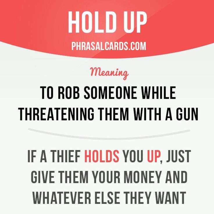 """Hold up: to rob someone while threatening them with a gun. """"If a thief holds you up, just give them your money and whatever else they want."""""""