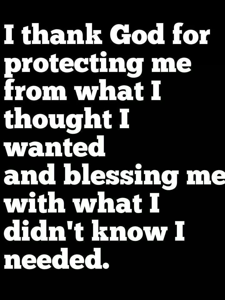 Thank God for protecting you from what you thought you wanted and blessing you with what you didn't know you needed