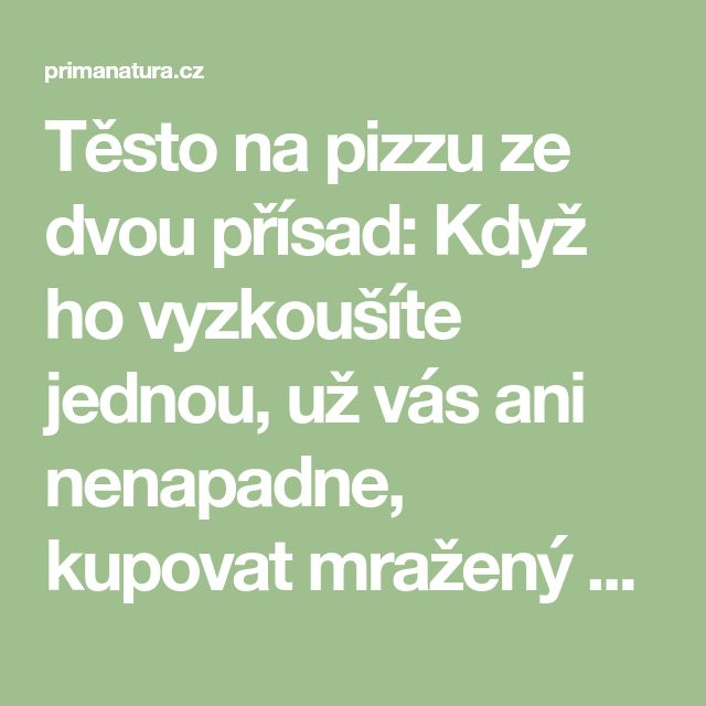 Těsto na pizzu ze dvou přísad: Když ho vyzkoušíte jednou, už vás ani nenapadne, kupovat mražený polotovar z obchodu! - primanatura.cz