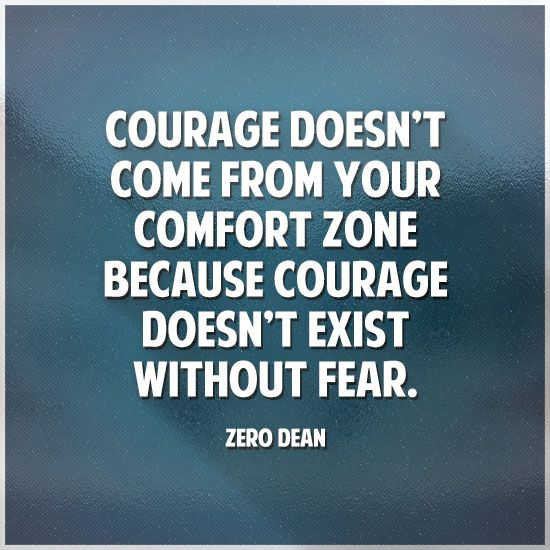 Courage doesn't come from your comfort zone because courage doesn't exist without fear.  #zerosophy