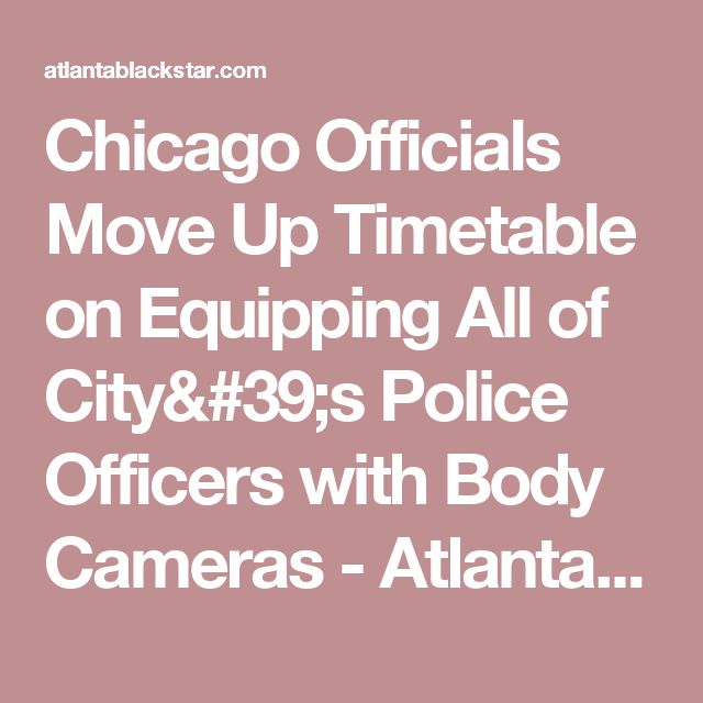 Chicago Officials Move Up Timetable on Equipping All of City's Police Officers with Body Cameras - Atlanta Black Star