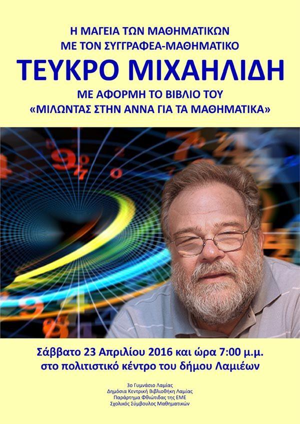 Η μαγεία των Μαθηματικών με τον Τεύκρο Μιχαηλίδη   Το 3ο Γυμνάσιο Λαμίας η Δημόσια Κεντρική Βιβλιοθήκη Λαμίας το Παράρτημα Φθιώτιδας της ΕΜΕ και ο Σχολικός Σύμβουλος Μαθηματικών κύριος Δημήτριος Σπαθάρας διοργανώνουν το Σάββατο 23 Απριλίου 2016 στις 7 το βράδυ στο Πολιτιστικό Κέντρο του Δήμου Λαμιέων μια βραδιά αφιερωμένη στη μαγεία των μαθηματικών με προσκεκλημένο τον συγγραφέα-μαθηματικό Τεύκρο Μιχαηλίδη. Προλογίζουν: ο Γιάννης Ζωγλοπίτης Δ/ντής του 3ου Γυμνασίου Λαμίας ο Δρ. Ηλίας…