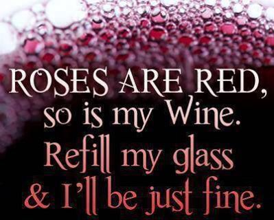 Roses are red, so is my wine. Refill my glass and I'll be just fine!