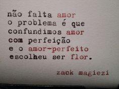 não falta amor. o problema é que confundimos amor com perfeição e o amor-perfeito escolheu ser flor - zack magiezi