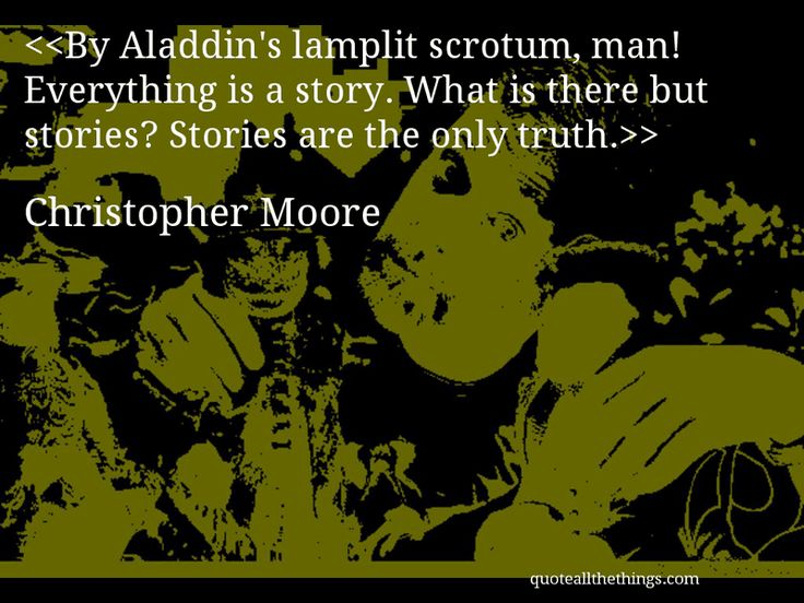 Christopher Moore - quote-By Aladdin's lamplit scrotum, man! Everything is a story. What is there but stories? Stories are the only truth.Source: quoteallthethings.com #ChristopherMoore #quote #quotation #aphorism #quoteallthethings