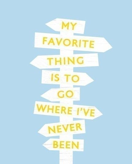 My Favorite Things Is To Go Where I've Never Been