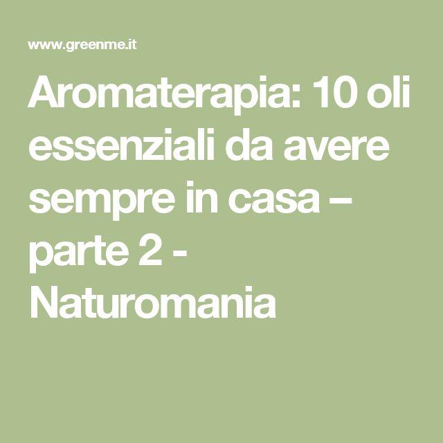 Aromaterapia: 10 oli essenziali da avere sempre in casa – parte 2 - Naturomania