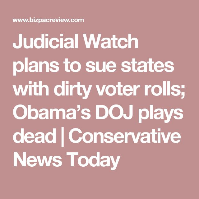 Judicial Watch plans to sue states with dirty voter rolls; Obama's DOJ plays dead | Conservative News Today