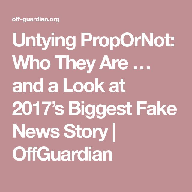 Untying PropOrNot: Who They Are … and a Look at 2017's Biggest Fake News Story | OffGuardian