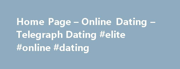 Home Page – Online Dating – Telegraph Dating #elite #online #dating http://dating.remmont.com/home-page-online-dating-telegraph-dating-elite-online-dating/  #dating sites uk # About Telegraph Dating Telegraph Dating is an online dating service that will help you find women and men like you. Our goal is simple: to add love, romance and fun to the lives of single people. … Continue reading →