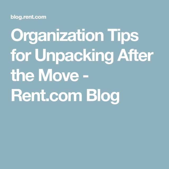 Organization Tips for Unpacking After the Move - Rent.com Blog